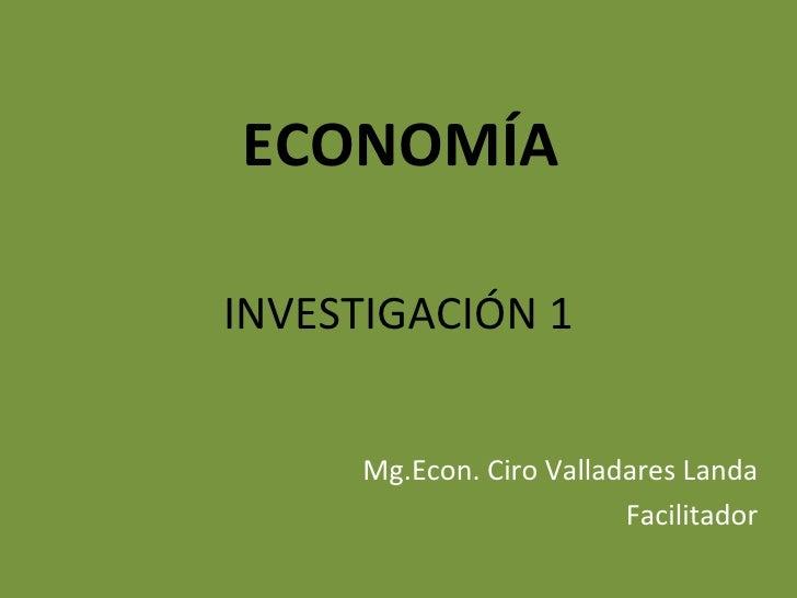 ECONOMÍAINVESTIGACIÓN 1     Mg.Econ. Ciro Valladares Landa                         Facilitador