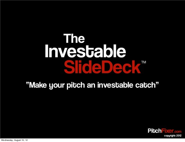 "SlideDeck Investable The TM ""Make your pitch an investable catch"" PitchFixer.com copyright 2012 Wednesday, August 15, 12"