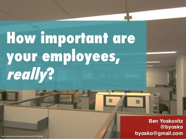 How important are your employees, really? Ben Yoskovitz! @byosko! byosko@gmail.com!http://www.flickr.com/photos/ericfarkas/...