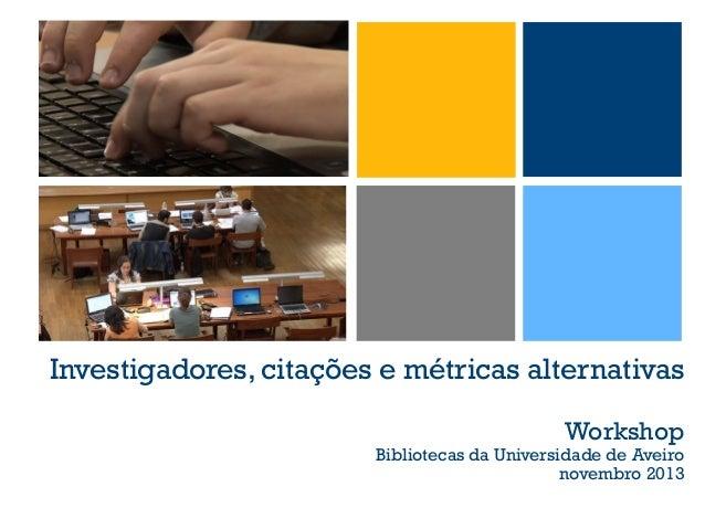 Investigadores, citações e métricas alternativas Workshop  Bibliotecas da Universidade de Aveiro novembro 2013