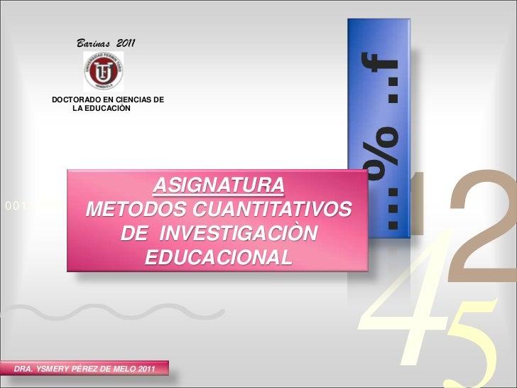 Barinas  2011<br />DOCTORADO EN CIENCIAS DE<br />        LA EDUCACIÒN    <br />…% ..f<br />ASIGNATURA<br />METODOS CUANTIT...