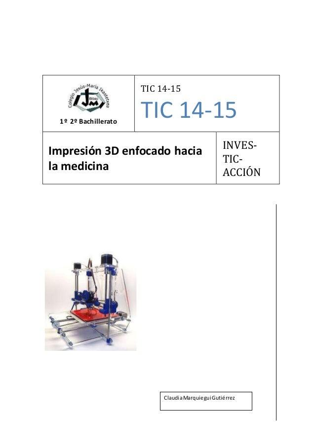 1º 2º Bachillerato TIC 14-15 TIC 14-15 Impresión 3D enfocado hacia la medicina INVES- TIC- ACCIÓN ClaudiaMarquiegui Gutiér...