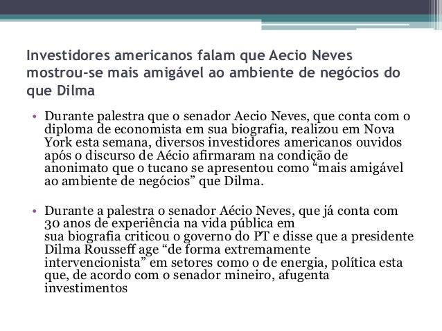 Investidores americanos falam que Aecio Neves mostrou-se mais amigável ao ambiente de negócios do que Dilma • Durante pale...