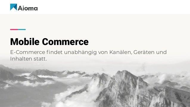 Mobile Commerce E-Commerce findet unabhängig von Kanälen, Geräten und Inhalten statt.