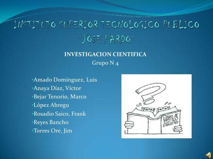 INSTITUTO SUPERIOR TECNOLOGICO PUBLICO ¨JOSE PARDO¨<br />INVESTIGACION CIENTIFICA<br />Grupo N4<br /><ul><li>Amado Domíngu...