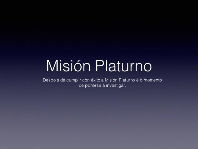 Misión Platurno Despois de cumplir con éxito a Misión Platurno é o momento de poñerse a investigar.