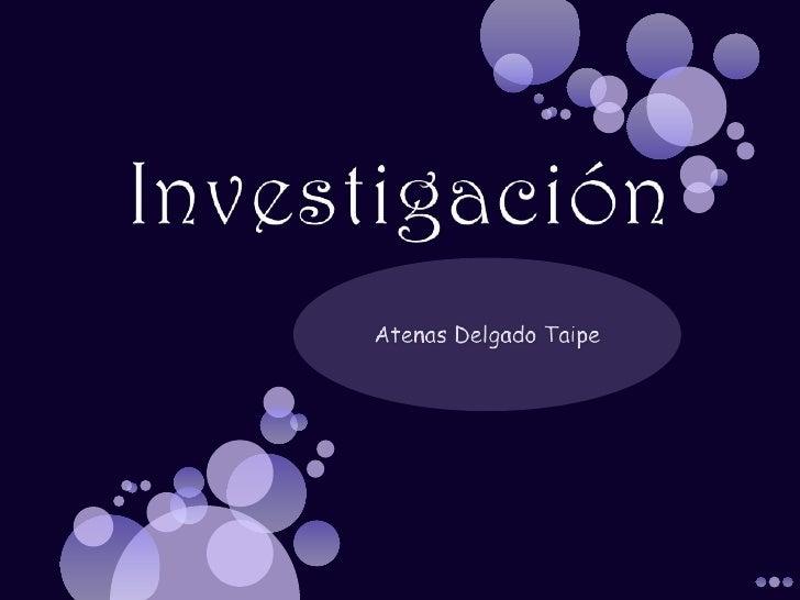 Investigación<br />Atenas Delgado Taipe<br />