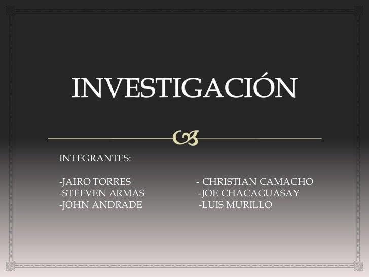 INTEGRANTES:-JAIRO TORRES    - CHRISTIAN CAMACHO-STEEVEN ARMAS    -JOE CHACAGUASAY-JOHN ANDRADE     -LUIS MURILLO