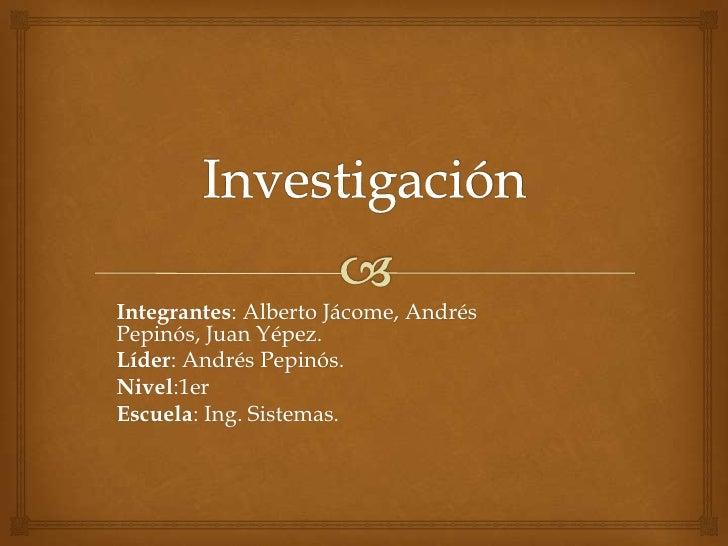 Integrantes: Alberto Jácome, AndrésPepinós, Juan Yépez.Líder: Andrés Pepinós.Nivel:1erEscuela: Ing. Sistemas.