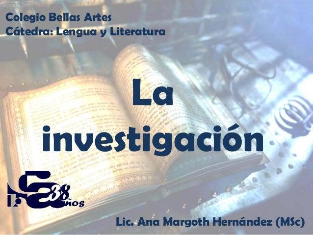 Colegio Bellas Artes Cátedra: Lengua y Literatura  La investigación Lic. Ana Margoth Hernández (MSc)