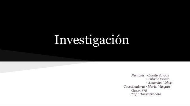 Investigación Nombres: • Loreto Vargas • Paloma Veloso • Almendra Veloso Coordinadora: • Muriel Vasquez Curso: 8ºB Prof.: ...