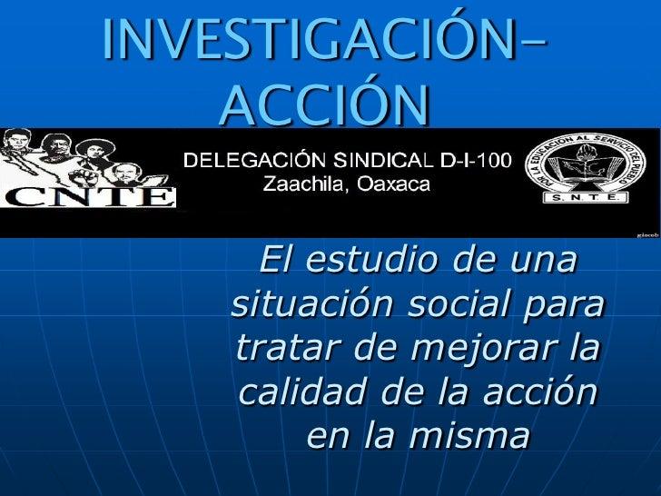 INVESTIGACIÓN-     ACCIÓN        El estudio de una     situación social para     tratar de mejorar la     calidad de la ac...