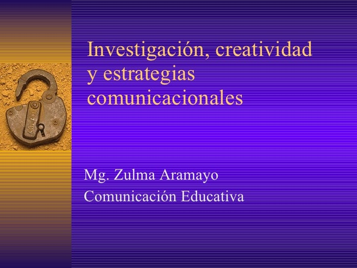 Investigación, creatividad y estrategias comunicacionales Mg. Zulma Aramayo Comunicación Educativa