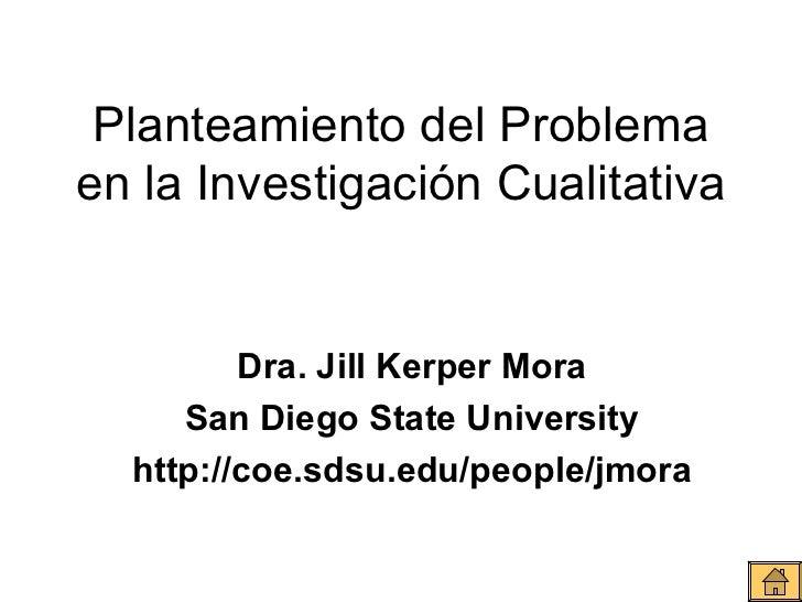 Planteamiento del Problema en la Investigación Cualitativa Dra. Jill Kerper Mora San Diego State University http://coe.sds...