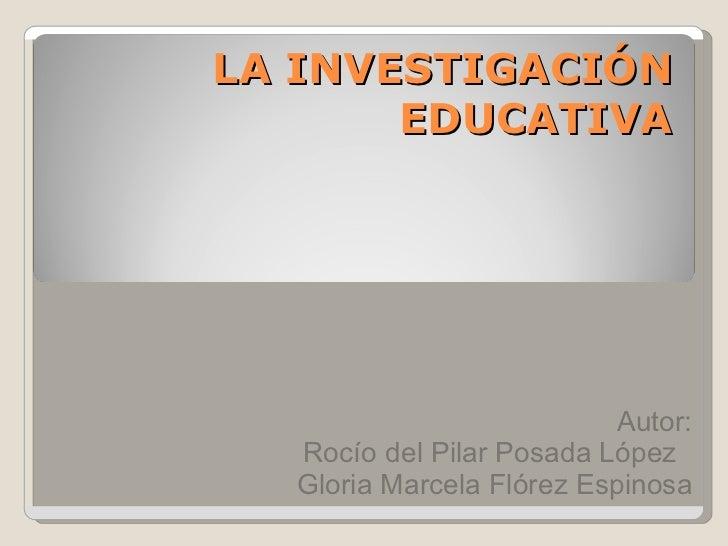 LA INVESTIGACIÓN EDUCATIVA Autor: Rocío del Pilar Posada López  Gloria Marcela Flórez Espinosa