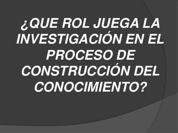 ¿QUE ROL JUEGA LA INVESTIGACIÓN EN EL PROCESO DE CONSTRUCCIÓN DEL CONOCIMIENTO?<br />