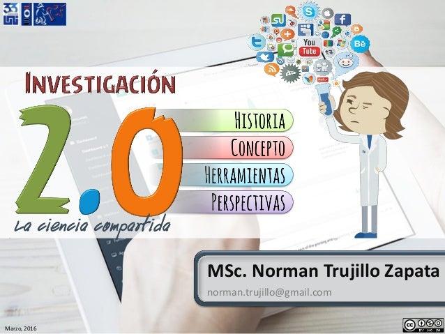 Marzo, 2016 MSc. Norman Trujillo Zapata norman.trujillo@gmail.com La ciencia compartida