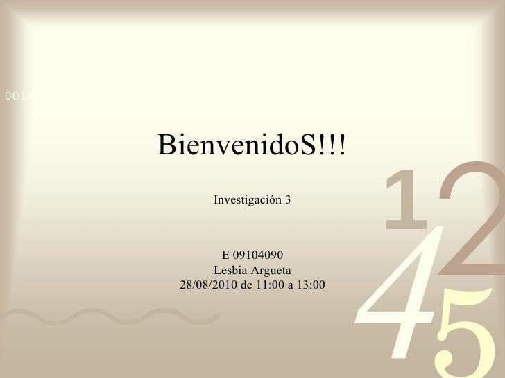BienvenidoS!!! Investigación 3 E 09104090 Lesbia Argueta 28/08/2010 de 11:00 a 13:00