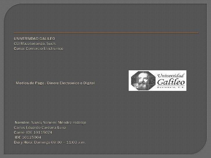 UNIVERSIDAD GALILEOCEI Mazatenango, Such.Curso: Comercio ElectrónicoMedios de Pago /Dinero Electrónico o Digital...