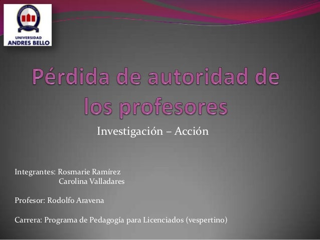 Investigación – AcciónIntegrantes: Rosmarie Ramírez             Carolina ValladaresProfesor: Rodolfo AravenaCarrera: Progr...