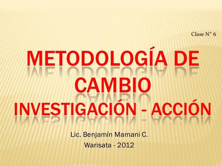 Clase N° 6 METODOLOGÍA DE     CAMBIOINVESTIGACIÓN - ACCIÓN      Lic. Benjamín Mamani C.           Warisata - 2012