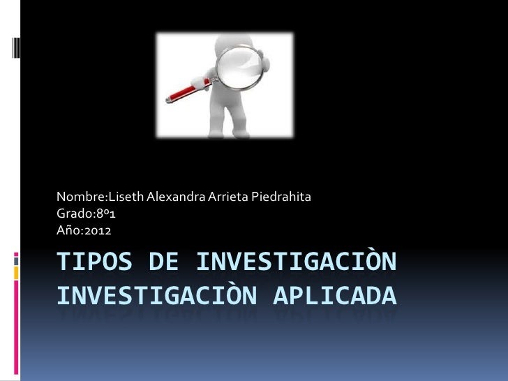 Nombre:Liseth Alexandra Arrieta PiedrahitaGrado:8º1Año:2012TIPOS DE INVESTIGACIÒNINVESTIGACIÒN APLICADA