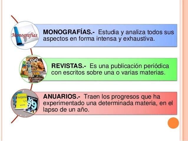 MONOGRAFÍAS.- Estudia y analiza todos sus aspectos en forma intensa y exhaustiva. REVISTAS.- Es una publicación periódica ...