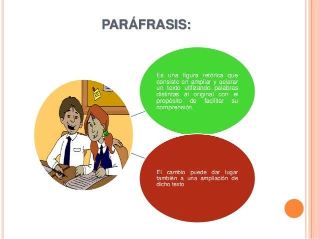 PARÁFRASIS: Es una figura retórica que consiste en ampliar y aclarar un texto utilizando palabras distintas al original co...