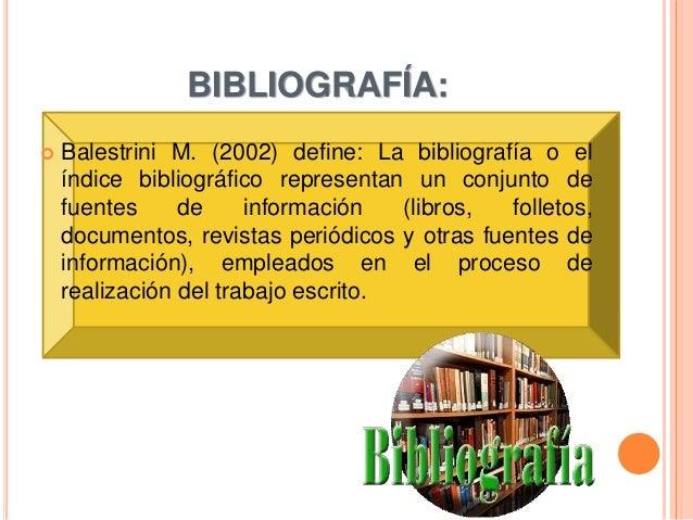 BIBLIOGRAFÍA:  Balestrini M. (2002) define: La bibliografía o el índice bibliográfico representan un conjunto de fuentes ...