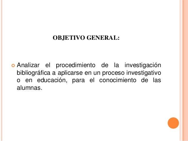 OBJETIVO GENERAL:  Analizar el procedimiento de la investigación bibliográfica a aplicarse en un proceso investigativo o ...