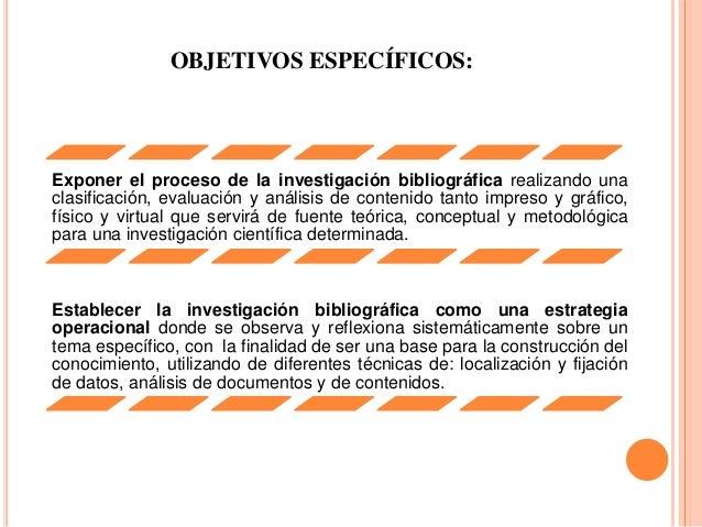 OBJETIVOS ESPECÍFICOS: Exponer el proceso de la investigación bibliográfica realizando una clasificación, evaluación y aná...