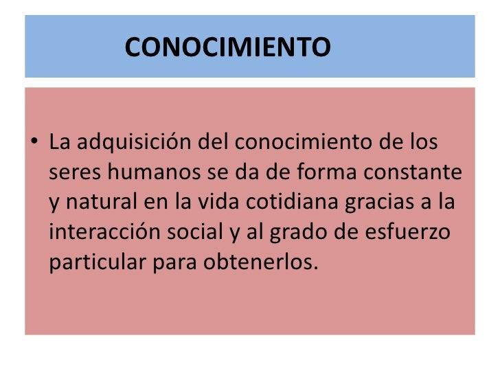 CONOCIMIENTO<br />La adquisición del conocimiento de los seres humanos se da de forma constante y natural en la vida cotid...