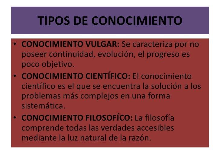TIPOS DE CONOCIMIENTO<br />CONOCIMIENTO VULGAR: Se caracteriza por no poseer continuidad, evolución, el progreso es poco o...