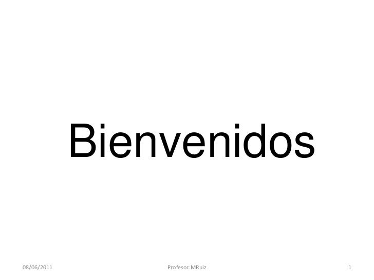 Bienvenidos<br />10/03/2011<br />1<br />Profesor:MRuiz<br />