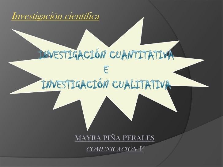 Investigación científica <br />INVESTIGACIÓN CUANTITATIVA E INVESTIGACIÓN CUALITATIVA <br />MAYRA PIÑA PERALES<br />COMUNI...