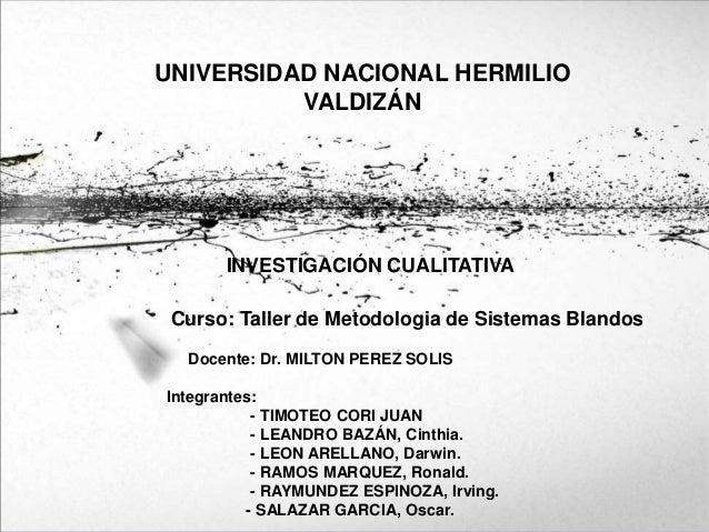 UNIVERSIDAD NACIONAL HERMILIO VALDIZÁN INVESTIGACIÓN CUALITATIVA Curso: Taller de Metodologia de Sistemas Blandos Docente:...