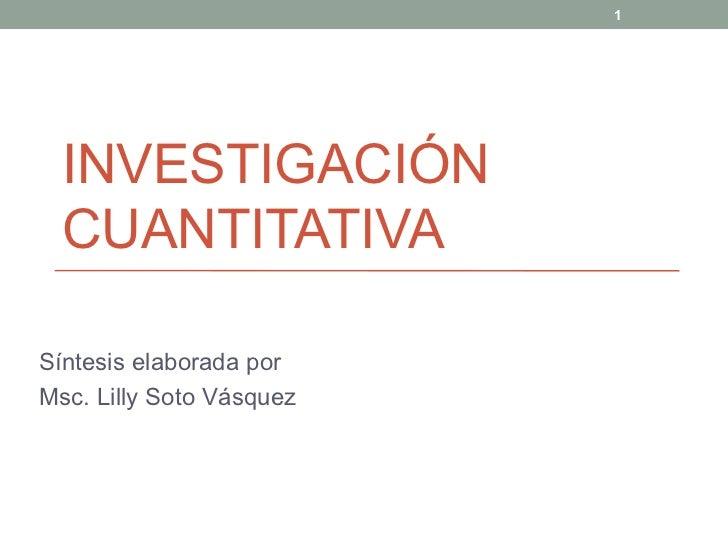 INVESTIGACI ÓN CUANTITATIVA  Síntesis elaborada por  Msc. Lilly Soto Vásquez