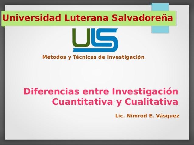 Diferencias entre Investigación Cuantitativa y Cualitativa Universidad Luterana Salvadoreña Métodos y Técnicas de Investig...