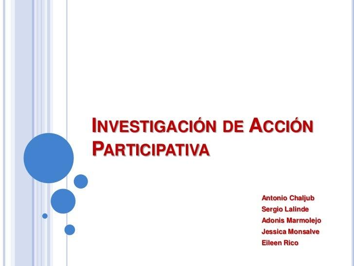 Investigación de Acción Participativa<br />Antonio Chaljub<br />Sergio Lalinde<br />Adonis Marmolejo<br />Jessica Monsalve...