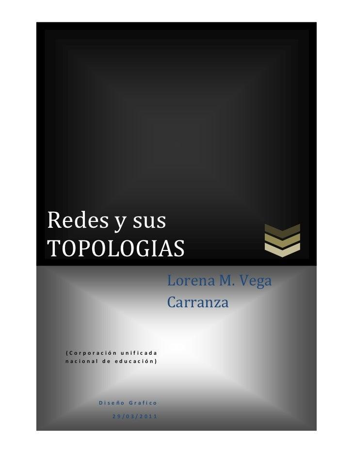 Redes y sus TOPOLOGIAS(Corporación unificada nacional de educación)          Diseño Grafico29/03/2011Lorena M. Vega Carran...