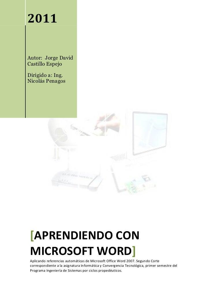 2011Autor: Jorge DavidCastillo EspejoDirigido a: Ing.Nicolás Penagos [APRENDIENDO CON MICROSOFT WORD] Aplicando referencia...