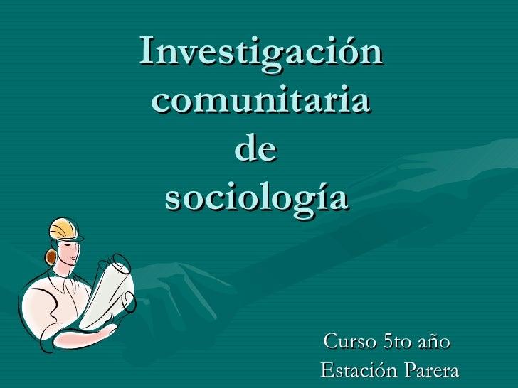 Investigación comunitaria de  sociología   Curso 5to año  Estación Parera