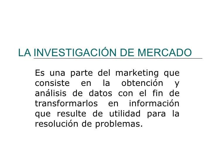 LA INVESTIGACIÓN DE MERCADO Es una parte del marketing que consiste en la obtención y análisis de datos con el fin de tran...