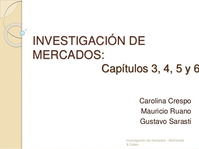 INVESTIGACIÓN DE MERCADOS: Carolina Crespo Mauricio Ruano Gustavo Sarasti Capítulos 3, 4, 5 y 6 Investigación de mercados ...