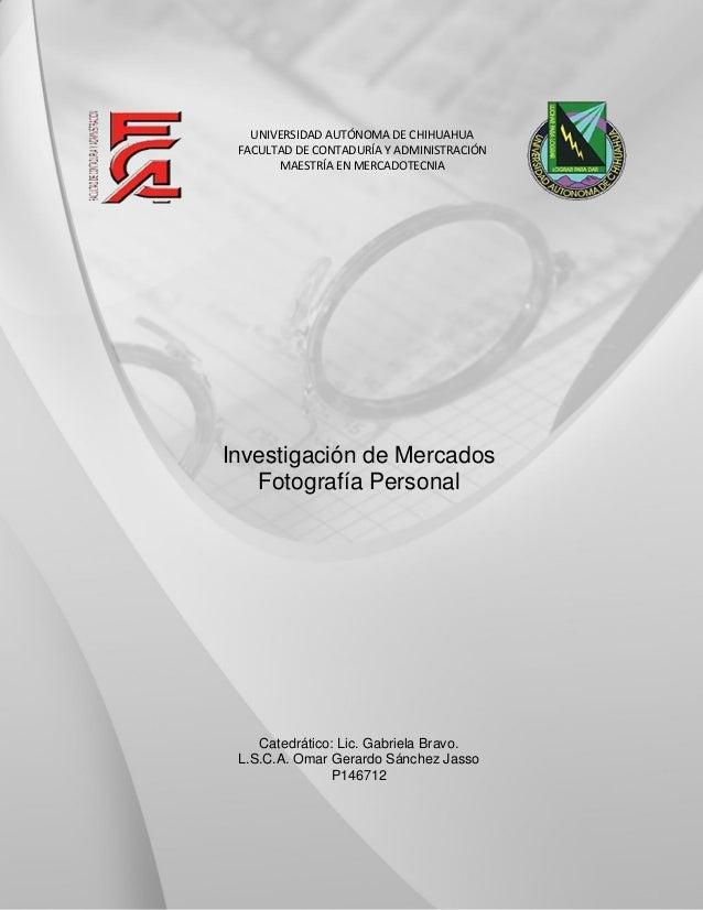 Investigación de Mercados Fotografía Personal Catedrático: Lic. Gabriela Bravo. L.S.C.A. Omar Gerardo Sánchez Jasso P14671...