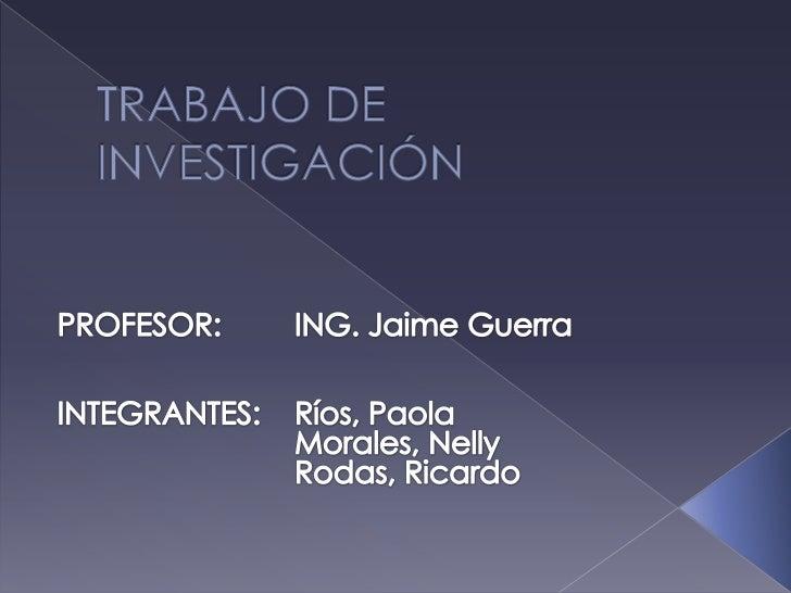 TRABAJO DE INVESTIGACIÓN <br />PROFESOR:ING. Jaime Guerra<br />INTEGRANTES:Ríos, Paola<br />Morales, Nelly<br />Ro...