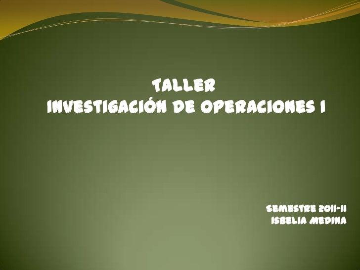 TallerInvestigación de Operaciones I                       Semestre 2011-II                        Isbelia Medina