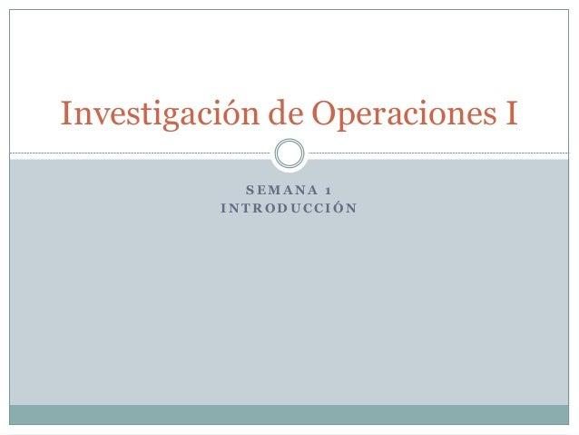 S E M A NA 1 I N T R O D U C C I Ó N Investigación de Operaciones I