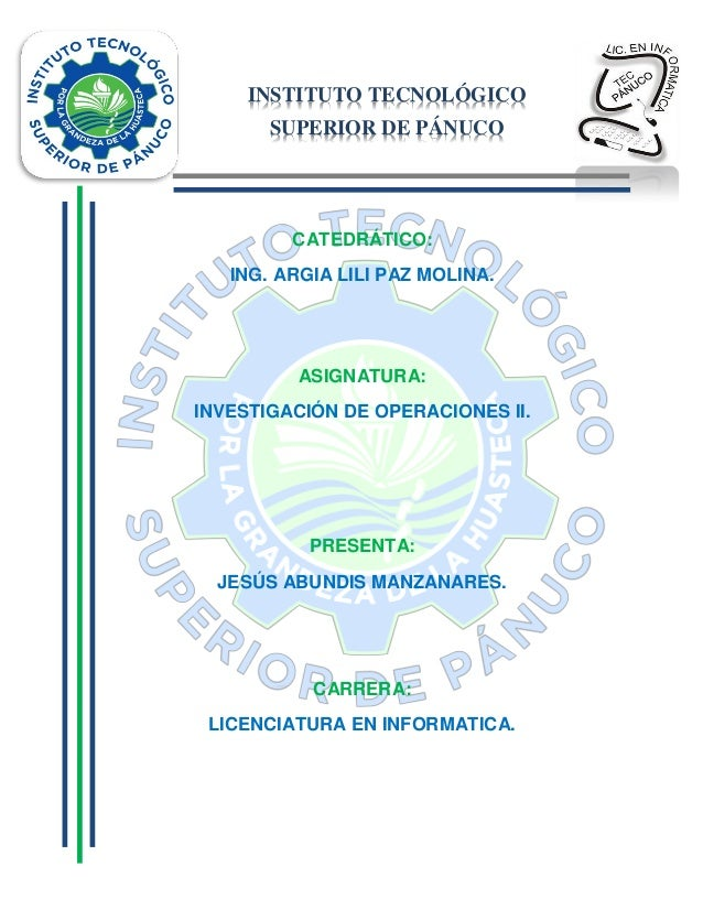 INSTITUTO TECNOLÓGICO SUPERIOR DE PÁNUCO  CATEDRÁTICO: ING. ARGIA LILI PAZ MOLINA.  ASIGNATURA: INVESTIGACIÓN DE OPERACION...