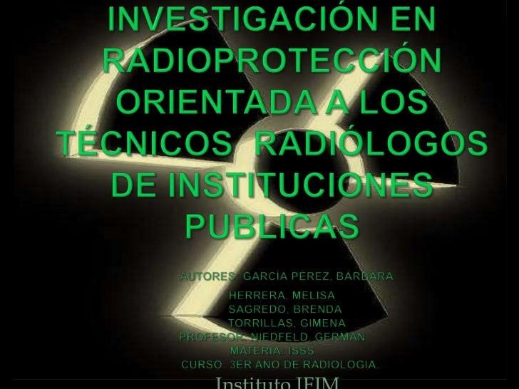 Instituto IFIM<br />Investigación EN radioprotección orientada a los técnicos  radiólogos DE Instituciones PublicasAutores...
